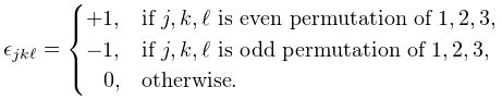 \epsilon_{{j,k,\ell}}=\begin{cases}+1,&\text{if }j,k,\ell\text{ is even % permutation of }1,2,3,\\ -1,&\text{if }j,k,\ell\text{ is odd permutation of }1,2,3,\\ 0,&\text{otherwise}.\end{cases}