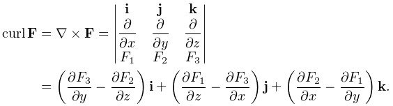 \curl\mathbf{F}=\nabla\times\mathbf{F}=\begin{vmatrix}\mathbf{i}&\mathbf{j}&% \mathbf{k}\\ \displaystyle{\frac{\partial}{\partial x}}&\displaystyle{\frac{\partial}{% \partial y}}&\displaystyle{\frac{\partial}{\partial z}}\\ F_{1}&F_{2}&F_{3}\end{vmatrix}\\ =\left(\frac{\partial F_{3}}{\partial y}-\frac{\partial F_{2}}{\partial z}% \right)\mathbf{i}+\left(\frac{\partial F_{1}}{\partial z}-\frac{\partial F_{3}% }{\partial x}\right)\mathbf{j}+\left(\frac{\partial F_{2}}{\partial x}-\frac{% \partial F_{1}}{\partial y}\right)\mathbf{k}.