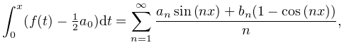 \int^{x}_{0}(f(t)-\tfrac{1}{2}a_{0})dt=\sum^{\infty}_{{n=1}}\frac{a_{n}\mathop% {\sin\/}\nolimits\!\left(nx\right)+b_{n}(1-\mathop{\cos\/}\nolimits\!\left(nx% \right))}{n},