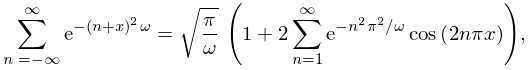 \sum_{{n=-\infty}}^{{\infty}}e^{{-(n+x)^{2}\omega}}={\sqrt{\frac{\pi}{\omega}}% \*\left(1+2\sum_{{n=1}}^{{\infty}}e^{{-n^{2}\pi^{2}/\omega}}\mathop{\cos\/}% \nolimits\!\left(2n\pi x\right)\right)},