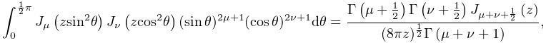 \int_{0}^{{\frac{1}{2}\pi}}\mathop{J_{{\mu}}\/}\nolimits\!\left(z{\mathop{\sin% \/}\nolimits^{{2}}}\theta\right)\mathop{J_{{\nu}}\/}\nolimits\!\left(z{\mathop% {\cos\/}\nolimits^{{2}}}\theta\right)(\mathop{\sin\/}\nolimits\theta)^{{2\mu+1% }}(\mathop{\cos\/}\nolimits\theta)^{{2\nu+1}}d\theta=\frac{\mathop{\Gamma\/}% \nolimits\!\left(\mu+\tfrac{1}{2}\right)\mathop{\Gamma\/}\nolimits\!\left(\nu+% \tfrac{1}{2}\right)\mathop{J_{{\mu+\nu+\frac{1}{2}}}\/}\nolimits\!\left(z% \right)}{(8\pi z)^{\frac{1}{2}}\mathop{\Gamma\/}\nolimits\!\left(\mu+\nu+1% \right)},