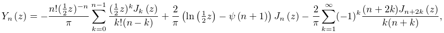 \mathop{Y_{{n}}\/}\nolimits\!\left(z\right)=-\frac{n!(\tfrac{1}{2}z)^{{-n}}}{% \pi}\sum_{{k=0}}^{{n-1}}\frac{(\tfrac{1}{2}z)^{k}\mathop{J_{{k}}\/}\nolimits\!% \left(z\right)}{k!(n-k)}+\frac{2}{\pi}\left(\mathop{\ln\/}\nolimits\!\left(% \tfrac{1}{2}z\right)-\mathop{\psi\/}\nolimits\!\left(n+1\right)\right)\mathop{% J_{{n}}\/}\nolimits\!\left(z\right)-\frac{2}{\pi}\sum_{{k=1}}^{\infty}(-1)^{k}% \frac{(n+2k)\mathop{J_{{n+2k}}\/}\nolimits\!\left(z\right)}{k(n+k)},