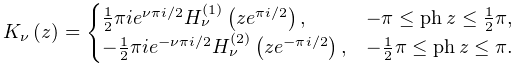 \mathop{K_{{\nu}}\/}\nolimits\!\left(z\right)=\begin{cases}\tfrac{1}{2}\pi ie^% {{\nu\pi i/2}}\mathop{{H^{{(1)}}_{{\nu}}}\/}\nolimits\!\left(ze^{{\pi i/2}}% \right),&-\pi\leq\mathop{\mathrm{ph}\/}\nolimits z\leq\tfrac{1}{2}\pi,\\ -\tfrac{1}{2}\pi ie^{{-\nu\pi i/2}}\mathop{{H^{{(2)}}_{{\nu}}}\/}\nolimits\!% \left(ze^{{-\pi i/2}}\right),&-\tfrac{1}{2}\pi\leq\mathop{\mathrm{ph}\/}% \nolimits z\leq\pi.\end{cases}