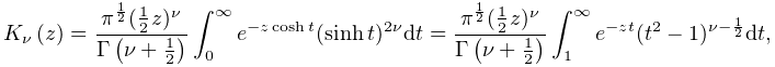 \mathop{K_{{\nu}}\/}\nolimits\!\left(z\right)=\frac{\pi^{{\frac{1}{2}}}(\frac{% 1}{2}z)^{\nu}}{\mathop{\Gamma\/}\nolimits\!\left(\nu+\frac{1}{2}\right)}\int_{% 0}^{\infty}e^{{-z\mathop{\cosh\/}\nolimits t}}(\mathop{\sinh\/}\nolimits t)^{{% 2\nu}}dt=\frac{\pi^{{\frac{1}{2}}}(\frac{1}{2}z)^{\nu}}{\mathop{\Gamma\/}% \nolimits\!\left(\nu+\frac{1}{2}\right)}\int_{1}^{\infty}e^{{-zt}}(t^{2}-1)^{{% \nu-\frac{1}{2}}}dt,