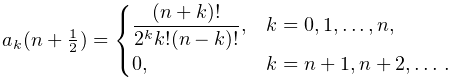 a_{k}(n+\tfrac{1}{2})=\begin{cases}\dfrac{(n+k)!}{2^{k}k!(n-k)!},&k=0,1,\ldots% ,n,\\ 0,&k=n+1,n+2,\ldots.\end{cases}