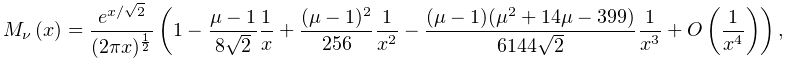 \mathop{M_{{\nu}}\/}\nolimits\!\left(x\right)=\frac{e^{{x/\sqrt{2}}}}{(2\pi x)% ^{{\frac{1}{2}}}}\left(1-\frac{\mu-1}{8\sqrt{2}}\frac{1}{x}+\frac{(\mu-1)^{2}}% {256}\frac{1}{x^{2}}-\frac{(\mu-1)(\mu^{2}+14\mu-399)}{6144\sqrt{2}}\frac{1}{x% ^{3}}+\mathop{O\/}\nolimits\!\left(\frac{1}{x^{4}}\right)\right),