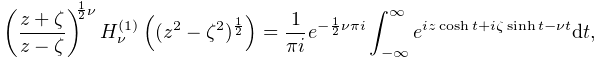 \left(\frac{z+\zeta}{z-\zeta}\right)^{{\frac{1}{2}\nu}}\mathop{{H^{{(1)}}_{{% \nu}}}\/}\nolimits\!\left((z^{2}-\zeta^{2})^{{\frac{1}{2}}}\right)=\frac{1}{% \pi i}e^{{-\frac{1}{2}\nu\pi i}}\int_{{-\infty}}^{\infty}e^{{iz\mathop{\cosh\/% }\nolimits t+i\zeta\mathop{\sinh\/}\nolimits t-\nu t}}dt,
