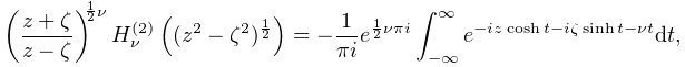 \left(\frac{z+\zeta}{z-\zeta}\right)^{{\frac{1}{2}\nu}}\mathop{{H^{{(2)}}_{{% \nu}}}\/}\nolimits\!\left((z^{2}-\zeta^{2})^{{\frac{1}{2}}}\right)=-\frac{1}{% \pi i}e^{{\frac{1}{2}\nu\pi i}}\int_{{-\infty}}^{\infty}e^{{-iz\mathop{\cosh\/% }\nolimits t-i\zeta\mathop{\sinh\/}\nolimits t-\nu t}}dt,