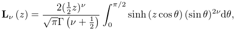 \mathop{\mathbf{L}_{{\nu}}\/}\nolimits\!\left(z\right)=\frac{2(\tfrac{1}{2}z)^% {\nu}}{\sqrt{\pi}\mathop{\Gamma\/}\nolimits\!\left(\nu+\tfrac{1}{2}\right)}% \int_{0}^{{\pi/2}}\mathop{\sinh\/}\nolimits\!\left(z\mathop{\cos\/}\nolimits% \theta\right)(\mathop{\sin\/}\nolimits\theta)^{{2\nu}}d\theta,