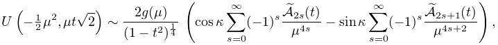 \mathop{U\/}\nolimits\!\left(-\tfrac{1}{2}\mu^{2},\mu t\sqrt{2}\right)\sim% \frac{2g(\mu)}{(1-t^{2})^{{\frac{1}{4}}}}\*\left(\mathop{\cos\/}\nolimits% \kappa\sum_{{s=0}}^{\infty}(-1)^{s}\frac{\widetilde{\cal{A}}_{{2s}}(t)}{\mu^{{% 4s}}}-\mathop{\sin\/}\nolimits\kappa\sum_{{s=0}}^{\infty}(-1)^{s}\frac{% \widetilde{\cal{A}}_{{2s+1}}(t)}{\mu^{{4s+2}}}\right),