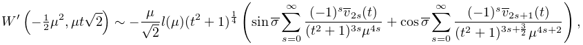 {\mathop{W\/}\nolimits^{{\prime}}}\!\left(-\tfrac{1}{2}\mu^{2},\mu t\sqrt{2}% \right)\sim-\frac{\mu}{\sqrt{2}}l(\mu)(t^{2}+1)^{{\frac{1}{4}}}\left(\mathop{% \sin\/}\nolimits\overline{\sigma}\sum_{{s=0}}^{\infty}\frac{(-1)^{s}\overline{% v}_{{2s}}(t)}{(t^{2}+1)^{{3s}}\mu^{{4s}}}+\mathop{\cos\/}\nolimits\overline{% \sigma}\sum_{{s=0}}^{\infty}\frac{(-1)^{s}\overline{v}_{{2s+1}}(t)}{(t^{2}+1)^% {{3s+\frac{3}{2}}}\mu^{{4s+2}}}\right),