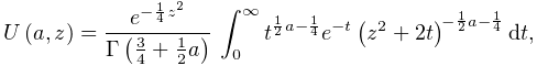 \mathop{U\/}\nolimits\!\left(a,z\right)=\frac{e^{{-\frac{1}{4}z^{2}}}}{\mathop% {\Gamma\/}\nolimits\!\left(\frac{3}{4}+\frac{1}{2}a\right)}\*\int_{0}^{\infty}% t^{{\frac{1}{2}a-\frac{1}{4}}}e^{{-t}}\left(z^{2}+2t\right)^{{-\frac{1}{2}a-% \frac{1}{4}}}dt,