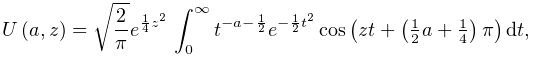 \mathop{U\/}\nolimits\!\left(a,z\right)=\sqrt{\frac{2}{\pi}}e^{{\frac{1}{4}z^{% 2}}}\*\int_{0}^{\infty}t^{{-a-\frac{1}{2}}}e^{{-\frac{1}{2}t^{2}}}\mathop{\cos% \/}\nolimits\!\left(zt+\left(\tfrac{1}{2}a+\tfrac{1}{4}\right)\pi\right)dt,