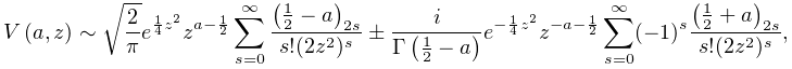 \mathop{V\/}\nolimits\!\left(a,z\right)\sim\sqrt{\frac{2}{\pi}}e^{{\frac{1}{4}% z^{2}}}z^{{a-\frac{1}{2}}}\sum_{{s=0}}^{\infty}\frac{\left(\tfrac{1}{2}-a% \right)_{{2s}}}{s!(2z^{2})^{s}}\pm\frac{i}{\mathop{\Gamma\/}\nolimits\!\left(% \tfrac{1}{2}-a\right)}e^{{-\frac{1}{4}z^{2}}}z^{{-a-\frac{1}{2}}}\sum_{{s=0}}^% {\infty}(-1)^{s}\frac{\left(\tfrac{1}{2}+a\right)_{{2s}}}{s!(2z^{2})^{s}},
