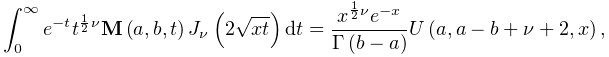 \int_{{0}}^{{\infty}}e^{{-t}}t^{{\frac{1}{2}\nu}}\mathop{{\mathbf{M}}\/}% \nolimits\!\left(a,b,t\right)\mathop{J_{{\nu}}\/}\nolimits\!\left(2\sqrt{xt}% \right)dt=\frac{x^{{\frac{1}{2}\nu}}e^{{-x}}}{\mathop{\Gamma\/}\nolimits\!% \left(b-a\right)}\mathop{U\/}\nolimits\!\left(a,a-b+\nu+2,x\right),