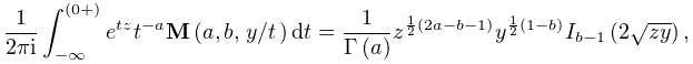 \frac{1}{2\pi i}\int_{{-\infty}}^{{(0+)}}e^{{tz}}t^{{-a}}\mathop{{\mathbf{M}}% \/}\nolimits\!\left(a,b,\ifrac{y}{t}\right)dt=\frac{1}{\mathop{\Gamma\/}% \nolimits\!\left(a\right)}z^{{\frac{1}{2}(2a-b-1)}}y^{{\frac{1}{2}(1-b)}}% \mathop{I_{{b-1}}\/}\nolimits\!\left(2\sqrt{zy}\right),
