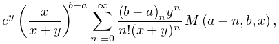 e^{{y}}\left(\frac{x}{x+y}\right)^{{b-a}}\sum_{{n=0}}^{{\infty}}\frac{\left(b-% a\right)_{{n}}y^{n}}{n!(x+y)^{n}}\*\mathop{M\/}\nolimits\!\left(a-n,b,x\right),