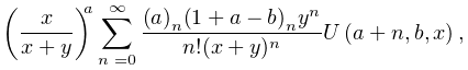\left(\frac{x}{x+y}\right)^{{a}}\sum_{{n=0}}^{{\infty}}\frac{\left(a\right)_{{% n}}\left(1+a-b\right)_{{n}}y^{n}}{n!(x+y)^{{n}}}\mathop{U\/}\nolimits\!\left(a% +n,b,x\right),