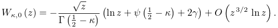 \mathop{W_{{\kappa,0}}\/}\nolimits\!\left(z\right)=-\frac{\sqrt{z}}{\mathop{% \Gamma\/}\nolimits\!\left(\frac{1}{2}-\kappa\right)}\left(\mathop{\ln\/}% \nolimits z+\mathop{\psi\/}\nolimits\!\left(\tfrac{1}{2}-\kappa\right)+2\gamma% \right)+\mathop{O\/}\nolimits\!\left(z^{{\ifrac{3}{2}}}\mathop{\ln\/}\nolimits z% \right).