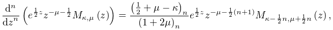 \frac{{d}^{n}}{{dz}^{n}}\left(e^{{\frac{1}{2}z}}z^{{-\mu-\frac{1}{2}}}\mathop{% M_{{\kappa,\mu}}\/}\nolimits\!\left(z\right)\right)=\frac{\left(\frac{1}{2}+% \mu-\kappa\right)_{{n}}}{\left(1+2\mu\right)_{{n}}}e^{{\frac{1}{2}z}}z^{{-\mu-% \frac{1}{2}(n+1)}}\mathop{M_{{\kappa-\frac{1}{2}n,\mu+\frac{1}{2}n}}\/}% \nolimits\!\left(z\right),