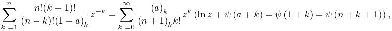 \sum_{{k=1}}^{{n}}\frac{n!(k-1)!}{(n-k)!\left(1-a\right)_{{k}}}z^{{-k}}-\sum_{% {k=0}}^{{\infty}}\frac{\left(a\right)_{{k}}}{\left(n+1\right)_{{k}}k!}z^{{k}}% \left(\mathop{\ln\/}\nolimits z+\mathop{\psi\/}\nolimits\!\left(a+k\right)-% \mathop{\psi\/}\nolimits\!\left(1+k\right)-\mathop{\psi\/}\nolimits\!\left(n+k% +1\right)\right),