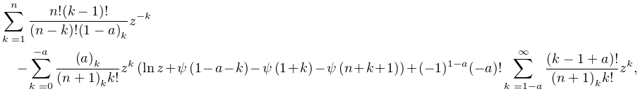 \sum_{{k=1}}^{{n}}\frac{n!(k-1)!}{(n-k)!\left(1-a\right)_{{k}}}z^{{-k}}-\sum_{% {k=0}}^{{-a}}\frac{\left(a\right)_{{k}}}{\left(n+1\right)_{{k}}k!}z^{{k}}\left% (\mathop{\ln\/}\nolimits z+\mathop{\psi\/}\nolimits\!\left(1-a-k\right)-% \mathop{\psi\/}\nolimits\!\left(1+k\right)-\mathop{\psi\/}\nolimits\!\left(n+k% +1\right)\right)+(-1)^{{1-a}}(-a)!\sum_{{k=1-a}}^{{\infty}}\frac{(k-1+a)!}{% \left(n+1\right)_{{k}}k!}z^{{k}},