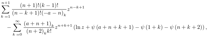 \sum_{{k=1}}^{{n+1}}\frac{(n+1)!(k-1)!}{(n-k+1)!\left(-a-n\right)_{{k}}}z^{{n-% k+1}}-\sum_{{k=0}}^{{\infty}}\frac{\left(a+n+1\right)_{{k}}}{\left(n+2\right)_% {{k}}k!}z^{{n+k+1}}\left(\mathop{\ln\/}\nolimits z+\mathop{\psi\/}\nolimits\!% \left(a+n+k+1\right)-\mathop{\psi\/}\nolimits\!\left(1+k\right)-\mathop{\psi\/% }\nolimits\!\left(n+k+2\right)\right),