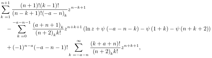 \sum_{{k=1}}^{{n+1}}\frac{(n+1)!(k-1)!}{(n-k+1)!\left(-a-n\right)_{{k}}}z^{{n-% k+1}}-\sum_{{k=0}}^{{-a-n-1}}\frac{\left(a+n+1\right)_{{k}}}{\left(n+2\right)_% {{k}}k!}z^{{n+k+1}}\left(\mathop{\ln\/}\nolimits z+\mathop{\psi\/}\nolimits\!% \left(-a-n-k\right)-\mathop{\psi\/}\nolimits\!\left(1+k\right)-\mathop{\psi\/}% \nolimits\!\left(n+k+2\right)\right)+(-1)^{{n-a}}{(-a-n-1)!}\sum_{{k=-a-n}}^{{% \infty}}\frac{(k+a+n)!}{\left(n+2\right)_{{k}}k!}z^{{n+k+1}},