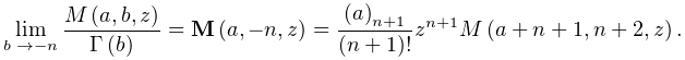 \lim_{{b\to-n}}\frac{\mathop{M\/}\nolimits\!\left(a,b,z\right)}{\mathop{\Gamma% \/}\nolimits\!\left(b\right)}=\mathop{{\mathbf{M}}\/}\nolimits\!\left(a,-n,z% \right)=\frac{\left(a\right)_{{n+1}}}{(n+1)!}z^{{n+1}}\mathop{M\/}\nolimits\!% \left(a+n+1,n+2,z\right).