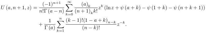 \mathop{U\/}\nolimits\!\left(a,n+1,z\right)=\frac{(-1)^{{n+1}}}{n!\mathop{% \Gamma\/}\nolimits\!\left(a-n\right)}\sum_{{k=0}}^{\infty}\frac{\left(a\right)% _{{k}}}{\left(n+1\right)_{{k}}k!}z^{k}\left(\mathop{\ln\/}\nolimits z+\mathop{% \psi\/}\nolimits\!\left(a+k\right)-\mathop{\psi\/}\nolimits\!\left(1+k\right)-% \mathop{\psi\/}\nolimits\!\left(n+k+1\right)\right)+\frac{1}{\mathop{\Gamma\/}% \nolimits\!\left(a\right)}\sum_{{k=1}}^{n}\frac{(k-1)!\left(1-a+k\right)_{{n-k% }}}{(n-k)!}z^{{-k}},