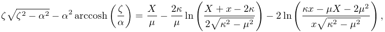 \zeta\sqrt{\zeta^{2}-\alpha^{2}}-\alpha^{2}\mathop{\mathrm{arccosh}\/}% \nolimits\!\left(\frac{\zeta}{\alpha}\right)=\frac{X}{\mu}-\frac{2\kappa}{\mu}% \mathop{\ln\/}\nolimits\!\left(\frac{X+x-2\kappa}{2\sqrt{\kappa^{2}-\mu^{2}}}% \right)-2\mathop{\ln\/}\nolimits\!\left(\frac{\kappa x-\mu X-2\mu^{2}}{x\sqrt{% \kappa^{2}-\mu^{2}}}\right),