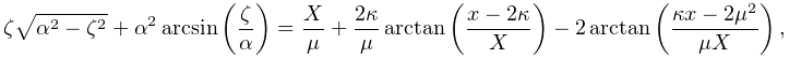 \zeta\sqrt{\alpha^{2}-\zeta^{2}}+\alpha^{2}\mathop{\mathrm{arcsin}\/}\nolimits% \!\left(\frac{\zeta}{\alpha}\right)=\frac{X}{\mu}+\frac{2\kappa}{\mu}\mathop{% \mathrm{arctan}\/}\nolimits\!\left(\frac{x-2\kappa}{X}\right)-2\mathop{\mathrm% {arctan}\/}\nolimits\!\left(\frac{\kappa x-2\mu^{2}}{\mu X}\right),
