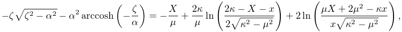 -\zeta\sqrt{\zeta^{2}-\alpha^{2}}-\alpha^{2}\mathop{\mathrm{arccosh}\/}% \nolimits\!\left(-\frac{\zeta}{\alpha}\right)=-\frac{X}{\mu}+\frac{2\kappa}{% \mu}\mathop{\ln\/}\nolimits\!\left(\frac{2\kappa-X-x}{2\sqrt{\kappa^{2}-\mu^{2% }}}\right)+2\mathop{\ln\/}\nolimits\!\left(\frac{\mu X+2\mu^{2}-\kappa x}{x% \sqrt{\kappa^{2}-\mu^{2}}}\right),