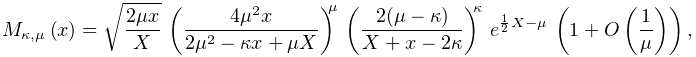 \mathop{M_{{\kappa,\mu}}\/}\nolimits\!\left(x\right)=\sqrt{\frac{2\mu x}{X}}\*% \left(\frac{4\mu^{2}x}{2\mu^{2}-\kappa x+\mu X}\right)^{\mu}\*\left(\frac{2(% \mu-\kappa)}{X+x-2\kappa}\right)^{\kappa}\*e^{{\frac{1}{2}X-\mu}}\*\left(1+% \mathop{O\/}\nolimits\!\left(\frac{1}{\mu}\right)\right),