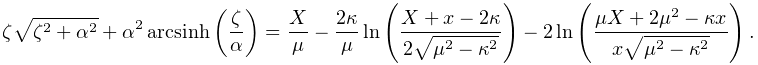 \zeta\sqrt{\zeta^{2}+\alpha^{2}}+\alpha^{2}\mathop{\mathrm{arcsinh}\/}% \nolimits\!\left(\frac{\zeta}{\alpha}\right)=\frac{X}{\mu}-\frac{2\kappa}{\mu}% \mathop{\ln\/}\nolimits\!\left(\frac{X+x-2\kappa}{2\sqrt{\mu^{2}-\kappa^{2}}}% \right)-2\mathop{\ln\/}\nolimits\!\left(\frac{\mu X+2\mu^{2}-\kappa x}{x\sqrt{% \mu^{2}-\kappa^{2}}}\right).