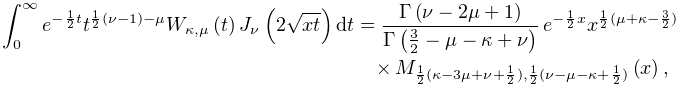 \int_{{0}}^{{\infty}}e^{{-\frac{1}{2}t}}t^{{\frac{1}{2}(\nu-1)-\mu}}\mathop{W_% {{\kappa,\mu}}\/}\nolimits\!\left(t\right)\mathop{J_{{\nu}}\/}\nolimits\!\left% (2\sqrt{xt}\right)dt=\frac{\mathop{\Gamma\/}\nolimits\!\left(\nu-2\mu+1\right)% }{\mathop{\Gamma\/}\nolimits\!\left(\frac{3}{2}-\mu-\kappa+\nu\right)}\*e^{{-% \frac{1}{2}x}}x^{{\frac{1}{2}(\mu+\kappa-\frac{3}{2})}}\*\mathop{M_{{\frac{1}{% 2}(\kappa-3\mu+\nu+\frac{1}{2}),\frac{1}{2}(\nu-\mu-\kappa+\frac{1}{2})}}\/}% \nolimits\!\left(x\right),