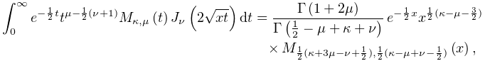 \int_{{0}}^{{\infty}}e^{{-\frac{1}{2}t}}t^{{\mu-\frac{1}{2}(\nu+1)}}\mathop{M_% {{\kappa,\mu}}\/}\nolimits\!\left(t\right)\mathop{J_{{\nu}}\/}\nolimits\!\left% (2\sqrt{xt}\right)dt=\frac{\mathop{\Gamma\/}\nolimits\!\left(1+2\mu\right)}{% \mathop{\Gamma\/}\nolimits\!\left(\frac{1}{2}-\mu+\kappa+\nu\right)}\*e^{{-% \frac{1}{2}x}}x^{{\frac{1}{2}(\kappa-\mu-\frac{3}{2})}}\*\mathop{M_{{\frac{1}{% 2}(\kappa+3\mu-\nu+\frac{1}{2}),\frac{1}{2}(\kappa-\mu+\nu-\frac{1}{2})}}\/}% \nolimits\!\left(x\right),