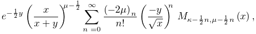 e^{{-\frac{1}{2}y}}\left(\frac{x}{x+y}\right)^{{\mu-\frac{1}{2}}}\sum_{{n=0}}^% {{\infty}}\frac{\left(-2\mu\right)_{{n}}}{n!}\left(\frac{-y}{\sqrt{x}}\right)^% {n}\*\mathop{M_{{\kappa-\frac{1}{2}n,\mu-\frac{1}{2}n}}\/}\nolimits\!\left(x% \right),