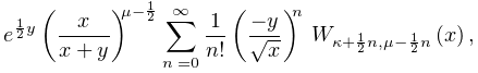 e^{{\frac{1}{2}y}}\left(\frac{x}{x+y}\right)^{{\mu-\frac{1}{2}}}\sum_{{n=0}}^{% {\infty}}\frac{1}{n!}\left(\frac{-y}{\sqrt{x}}\right)^{n}\*\mathop{W_{{\kappa+% \frac{1}{2}n,\mu-\frac{1}{2}n}}\/}\nolimits\!\left(x\right),