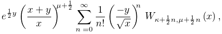 e^{{\frac{1}{2}y}}\left(\frac{x+y}{x}\right)^{{\mu+\frac{1}{2}}}\sum_{{n=0}}^{% {\infty}}\frac{1}{n!}\left(\frac{-y}{\sqrt{x}}\right)^{n}\*\mathop{W_{{\kappa+% \frac{1}{2}n,\mu+\frac{1}{2}n}}\/}\nolimits\!\left(x\right),