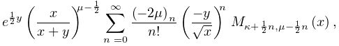 e^{{\frac{1}{2}y}}\left(\frac{x}{x+y}\right)^{{\mu-\frac{1}{2}}}\sum_{{n=0}}^{% {\infty}}\frac{\left(-2\mu\right)_{{n}}}{n!}\left(\frac{-y}{\sqrt{x}}\right)^{% n}\*\mathop{M_{{\kappa+\frac{1}{2}n,\mu-\frac{1}{2}n}}\/}\nolimits\!\left(x% \right),