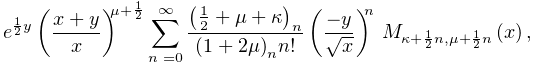 e^{{\frac{1}{2}y}}\left(\frac{x+y}{x}\right)^{{\mu+\frac{1}{2}}}\sum_{{n=0}}^{% {\infty}}\frac{\left(\frac{1}{2}+\mu+\kappa\right)_{{n}}}{\left(1+2\mu\right)_% {{n}}n!}\left(\frac{-y}{\sqrt{x}}\right)^{n}\*\mathop{M_{{\kappa+\frac{1}{2}n,% \mu+\frac{1}{2}n}}\/}\nolimits\!\left(x\right),