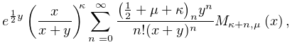 e^{{\frac{1}{2}y}}\left(\frac{x}{x+y}\right)^{{\kappa}}\sum_{{n=0}}^{{\infty}}% \frac{\left(\frac{1}{2}+\mu+\kappa\right)_{{n}}y^{n}}{n!(x+y)^{n}}\mathop{M_{{% \kappa+n,\mu}}\/}\nolimits\!\left(x\right),