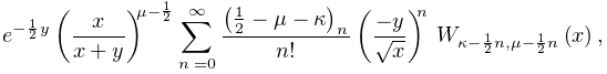 e^{{-\frac{1}{2}y}}\left(\frac{x}{x+y}\right)^{{\mu-\frac{1}{2}}}\sum_{{n=0}}^% {{\infty}}\frac{\left(\frac{1}{2}-\mu-\kappa\right)_{{n}}}{n!}\left(\frac{-y}{% \sqrt{x}}\right)^{n}\*\mathop{W_{{\kappa-\frac{1}{2}n,\mu-\frac{1}{2}n}}\/}% \nolimits\!\left(x\right),