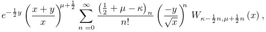 e^{{-\frac{1}{2}y}}\left(\frac{x+y}{x}\right)^{{\mu+\frac{1}{2}}}\sum_{{n=0}}^% {{\infty}}\frac{\left(\frac{1}{2}+\mu-\kappa\right)_{{n}}}{n!}\left(\frac{-y}{% \sqrt{x}}\right)^{n}\*\mathop{W_{{\kappa-\frac{1}{2}n,\mu+\frac{1}{2}n}}\/}% \nolimits\!\left(x\right),