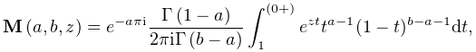 \mathop{{\mathbf{M}}\/}\nolimits\!\left(a,b,z\right)=e^{{-a\pi i}}\frac{% \mathop{\Gamma\/}\nolimits\!\left(1-a\right)}{2\pi i\mathop{\Gamma\/}\nolimits% \!\left(b-a\right)}\int_{1}^{{(0+)}}e^{{zt}}t^{{a-1}}{(1-t)^{{b-a-1}}}dt,