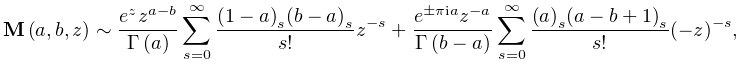 \mathop{{\mathbf{M}}\/}\nolimits\!\left(a,b,z\right)\sim\frac{e^{z}z^{{a-b}}}{% \mathop{\Gamma\/}\nolimits\!\left(a\right)}\sum_{{s=0}}^{{\infty}}\frac{\left(% 1-a\right)_{{s}}\left(b-a\right)_{{s}}}{s!}z^{{-s}}+\frac{e^{{\pm\pi ia}}z^{{-% a}}}{\mathop{\Gamma\/}\nolimits\!\left(b-a\right)}\sum_{{s=0}}^{{\infty}}\frac% {\left(a\right)_{{s}}\left(a-b+1\right)_{{s}}}{s!}(-z)^{{-s}},