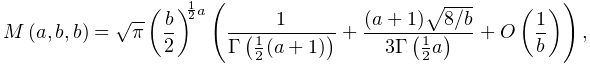 \mathop{M\/}\nolimits\!\left(a,b,b\right)=\sqrt{\pi}\left(\frac{b}{2}\right)^{% {\frac{1}{2}a}}\left(\frac{1}{\mathop{\Gamma\/}\nolimits\!\left(\frac{1}{2}(a+% 1)\right)}+\frac{(a+1)\sqrt{8/b}}{3\mathop{\Gamma\/}\nolimits\!\left(\frac{1}{% 2}a\right)}+\mathop{O\/}\nolimits\!\left(\frac{1}{b}\right)\right),
