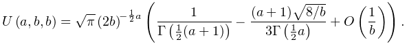 \mathop{U\/}\nolimits\!\left(a,b,b\right)=\sqrt{\pi}\left(2b\right)^{{-\frac{1% }{2}a}}\left(\frac{1}{\mathop{\Gamma\/}\nolimits\!\left(\frac{1}{2}(a+1)\right% )}-\frac{(a+1)\sqrt{8/b}}{3\mathop{\Gamma\/}\nolimits\!\left(\frac{1}{2}a% \right)}+\mathop{O\/}\nolimits\!\left(\frac{1}{b}\right)\right).