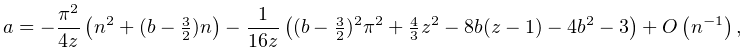 a=-\frac{\pi^{2}}{4z}\left(n^{2}+(b-\tfrac{3}{2})n\right)-\frac{1}{16z}\left((% b-\tfrac{3}{2})^{2}\pi^{2}+\tfrac{4}{3}z^{2}-8b(z-1)-4b^{2}-3\right)+\mathop{O% \/}\nolimits\!\left(n^{{-1}}\right),